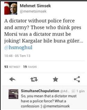 """Maliye Bakanı Memet Şimşek'in Mısır darbesi için söylediği ve Mursi'nin diktatör olamayacağı çünkü elinde polis ve ordu gücünün olmadığını baz alarak yaptığı """"diktatörlük"""" tanımına, bir twitter kullancısı """"yani mesajınızdan çıkan bir diktatör ordu ve polis gücüne sahip olmalıdır"""" diyerek cevap verdiği diyalog"""